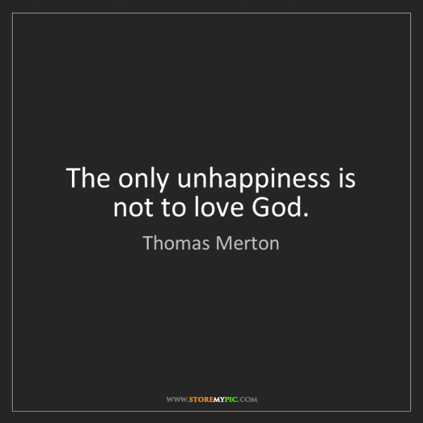 Thomas Merton: The only unhappiness is not to love God.