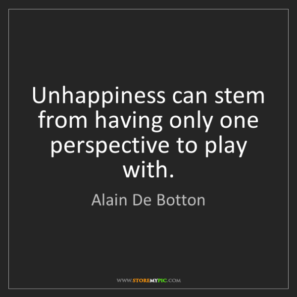 Alain De Botton: Unhappiness can stem from having only one perspective...