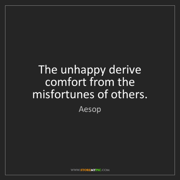 Aesop: The unhappy derive comfort from the misfortunes of others.