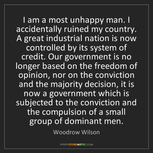Woodrow Wilson: I am a most unhappy man. I accidentally ruined my country....
