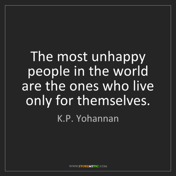 K.P. Yohannan: The most unhappy people in the world are the ones who...