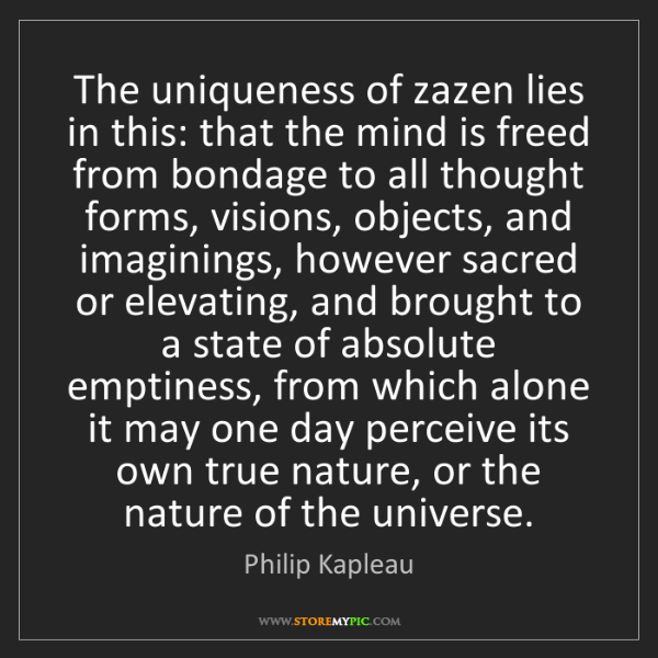 Philip Kapleau: The uniqueness of zazen lies in this: that the mind is...