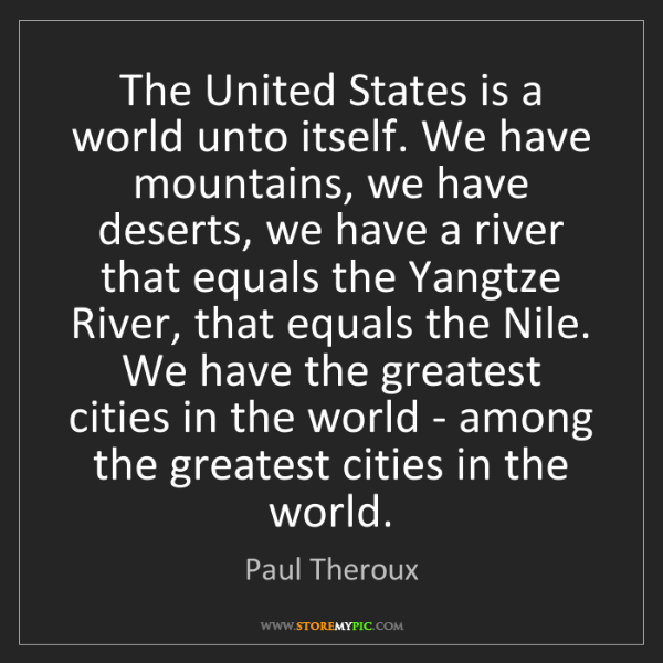 Paul Theroux: The United States is a world unto itself. We have mountains,...