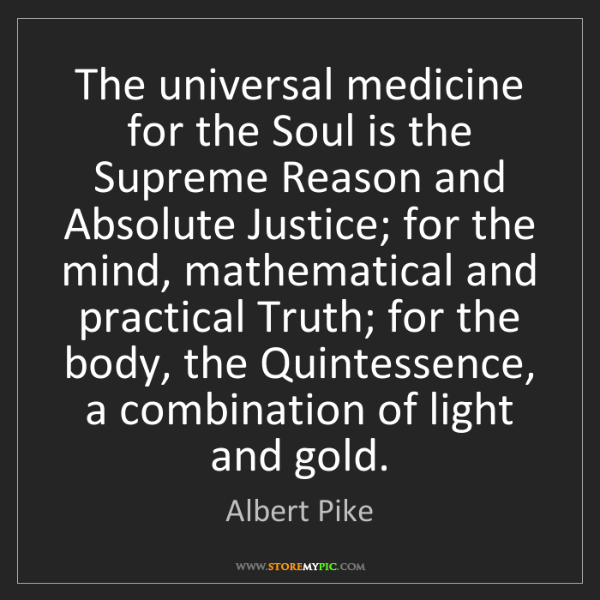 Albert Pike: The universal medicine for the Soul is the Supreme Reason...