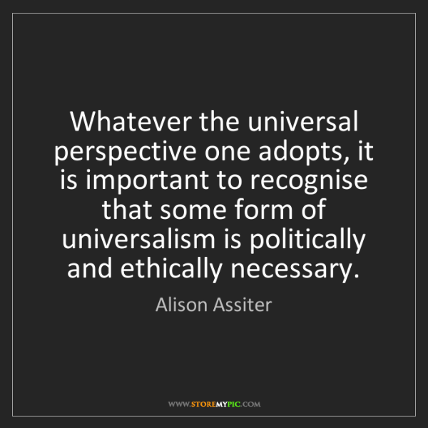 Alison Assiter: Whatever the universal perspective one adopts, it is...