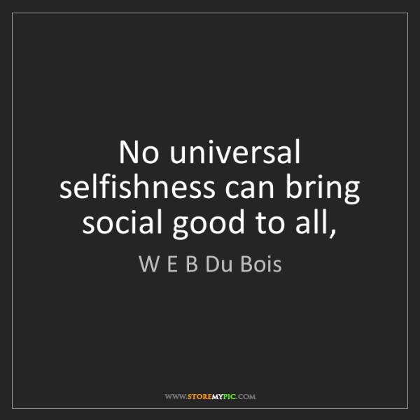 W E B Du Bois: No universal selfishness can bring social good to all,