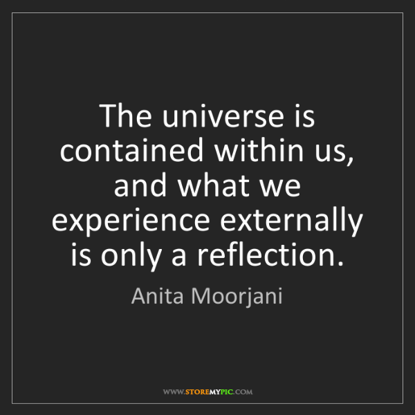 Anita Moorjani: The universe is contained within us, and what we experience...