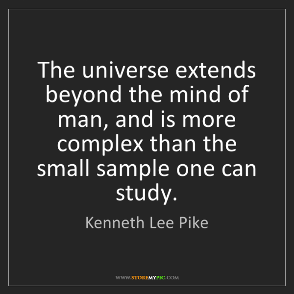 Kenneth Lee Pike: The universe extends beyond the mind of man, and is more...