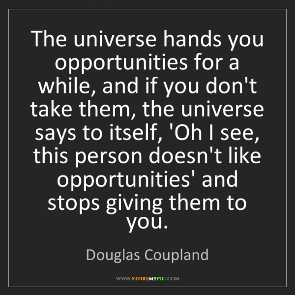 Douglas Coupland: The universe hands you opportunities for a while, and...