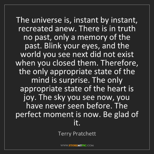 Terry Pratchett: The universe is, instant by instant, recreated anew....