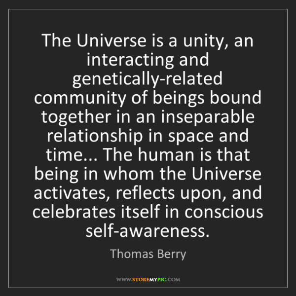 Thomas Berry: The Universe is a unity, an interacting and genetically-related...
