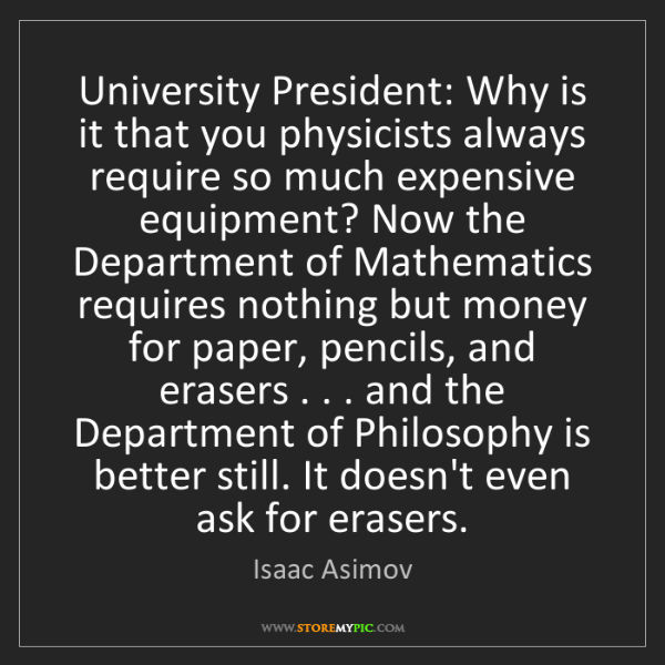 Isaac Asimov: University President: Why is it that you physicists always...