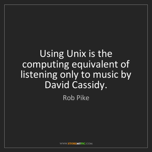 Rob Pike: Using Unix is the computing equivalent of listening only...