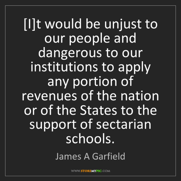 James A Garfield: [I]t would be unjust to our people and dangerous to our...