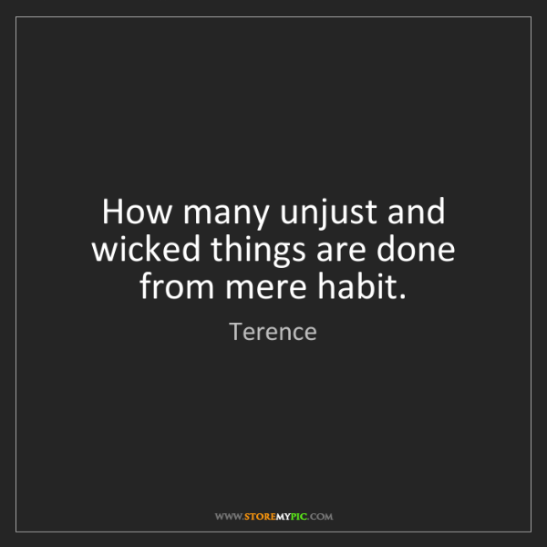 Terence: How many unjust and wicked things are done from mere...