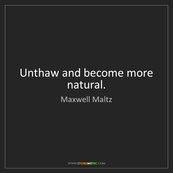 Maxwell Maltz: Unthaw and become more natural.