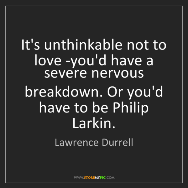 Lawrence Durrell: It's unthinkable not to love -you'd have a severe nervous...