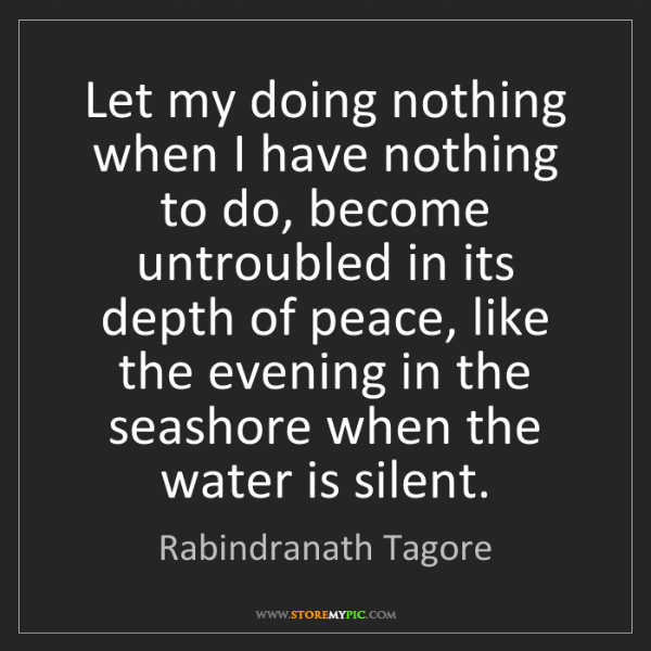 Rabindranath Tagore: Let my doing nothing when I have nothing to do, become...