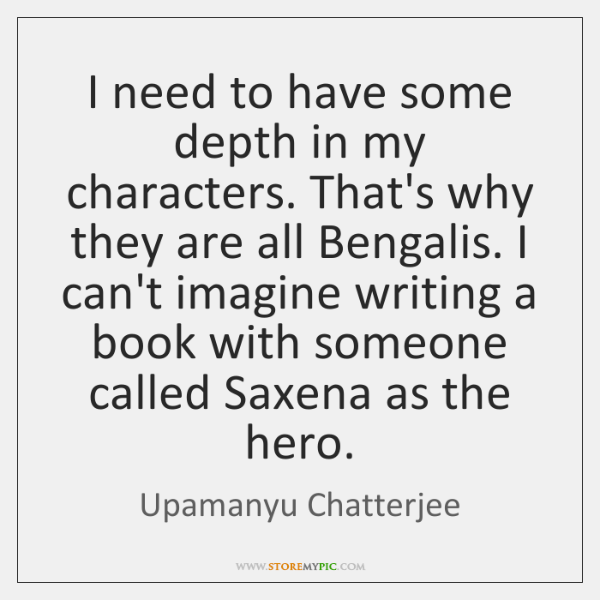 I need to have some depth in my characters. That's why they ...