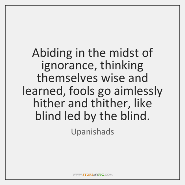 Abiding in the midst of ignorance, thinking themselves wise and learned, fools ...