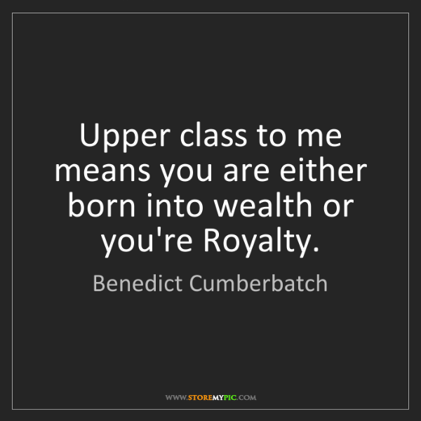 Benedict Cumberbatch: Upper class to me means you are either born into wealth...