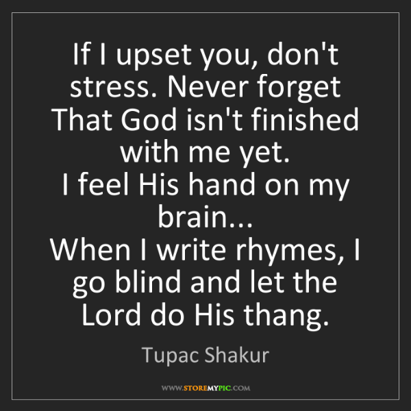 Tupac Shakur: If I upset you, don't stress. Never forget  That God...