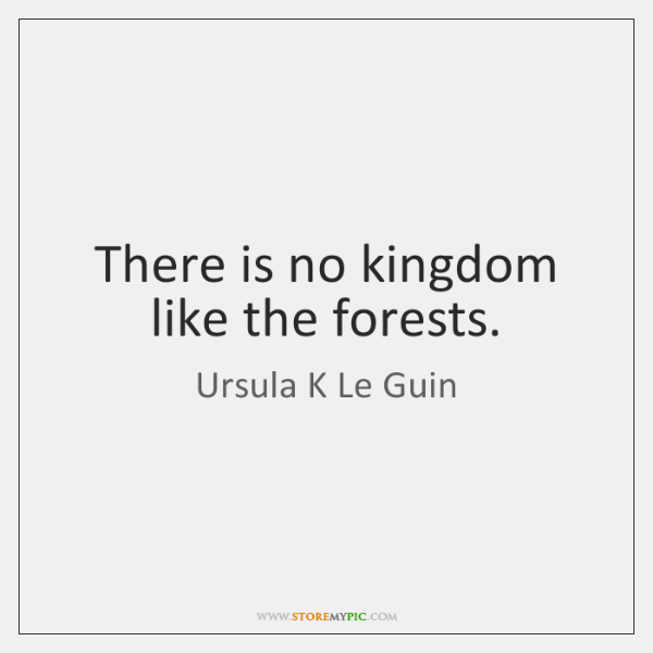 There is no kingdom like the forests.