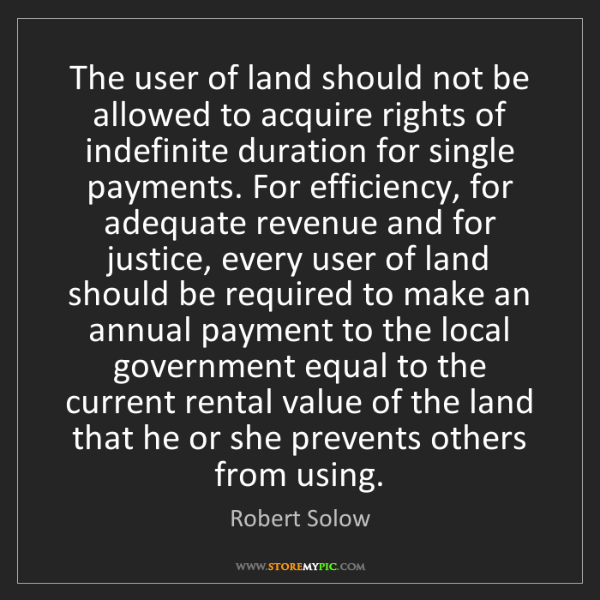 Robert Solow: The user of land should not be allowed to acquire rights...