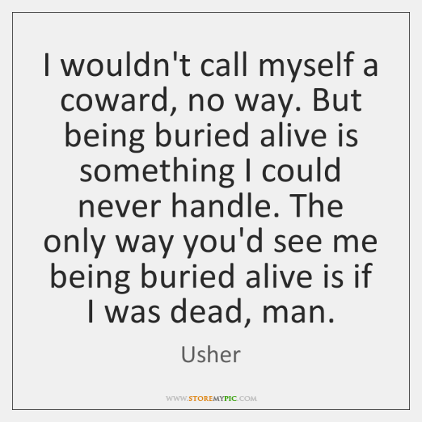 I wouldn't call myself a coward, no way. But being buried alive ...