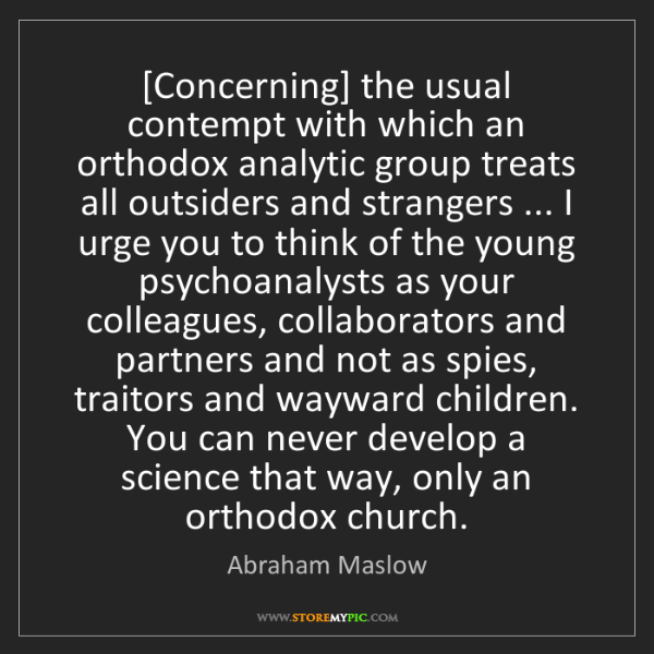 Abraham Maslow: [Concerning] the usual contempt with which an orthodox...