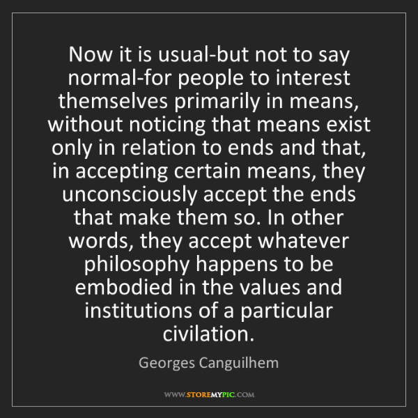 Georges Canguilhem: Now it is usual-but not to say normal-for people to interest...