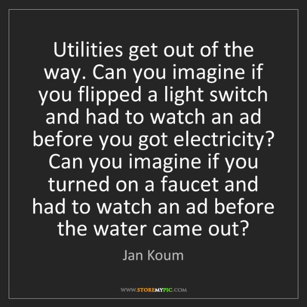 Jan Koum: Utilities get out of the way. Can you imagine if you...