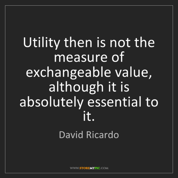 David Ricardo: Utility then is not the measure of exchangeable value,...