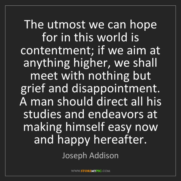 Joseph Addison: The utmost we can hope for in this world is contentment;...