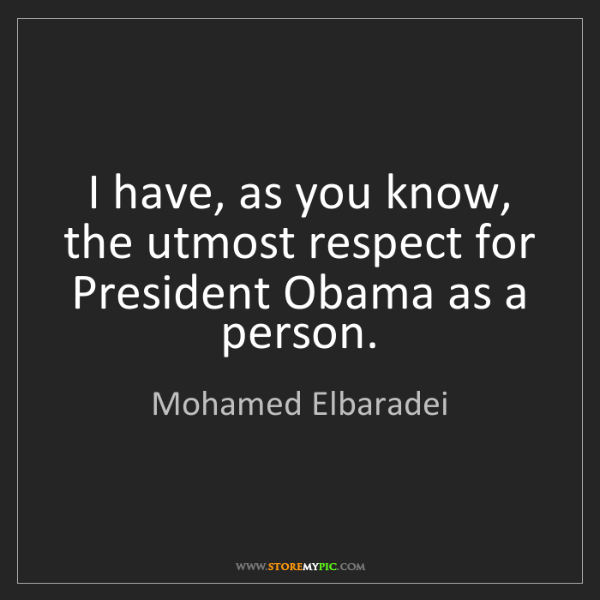 Mohamed Elbaradei: I have, as you know, the utmost respect for President...