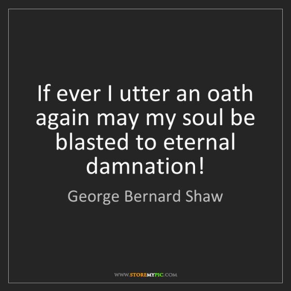 George Bernard Shaw: If ever I utter an oath again may my soul be blasted...