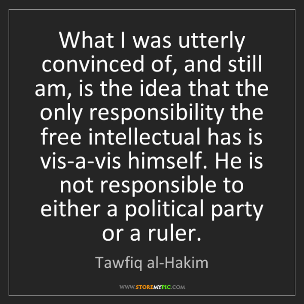 Tawfiq al-Hakim: What I was utterly convinced of, and still am, is the...