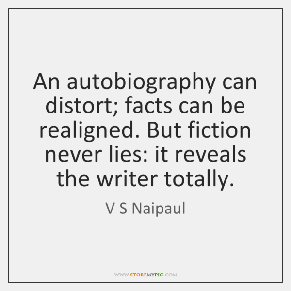 An autobiography can distort; facts can be realigned. But fiction never lies: ...