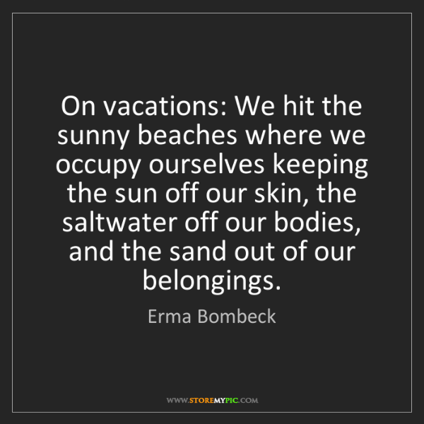 Erma Bombeck: On vacations: We hit the sunny beaches where we occupy...