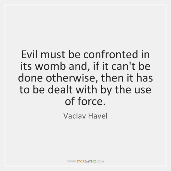 Evil must be confronted in its womb and, if it can't be ...