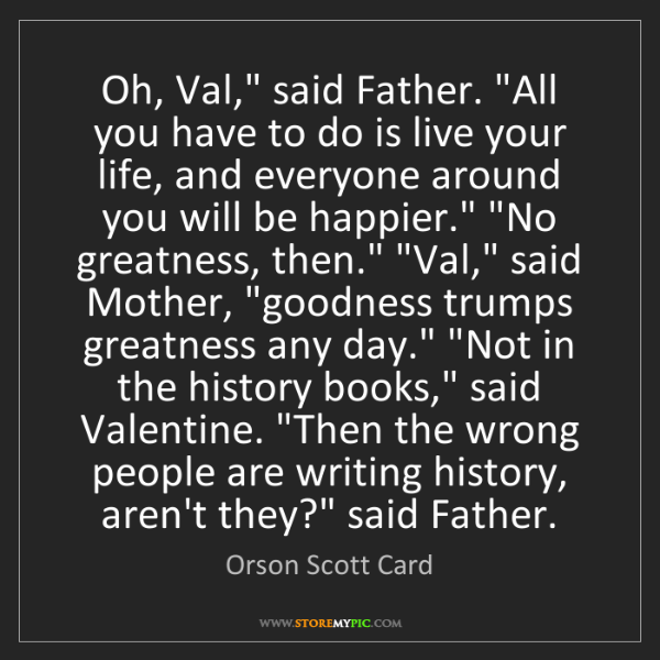 """Orson Scott Card: Oh, Val,"""" said Father. """"All you have to do is live your..."""