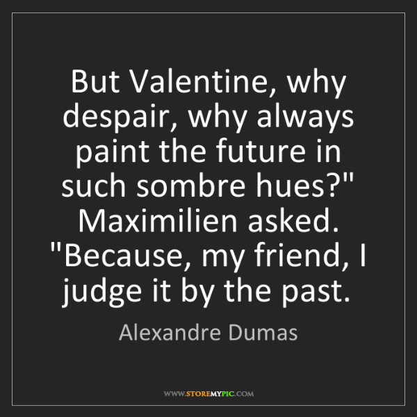 Alexandre Dumas: But Valentine, why despair, why always paint the future...