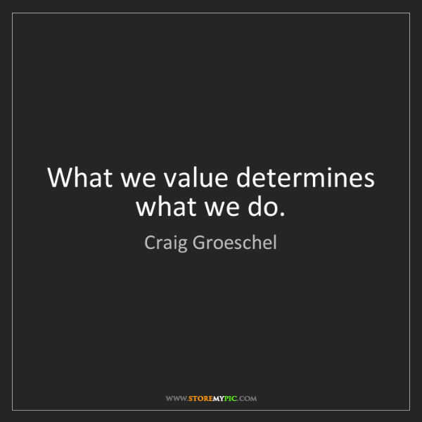 Craig Groeschel: What we value determines what we do.