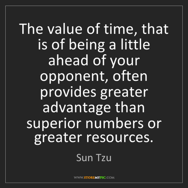 Sun Tzu: The value of time, that is of being a little ahead of...