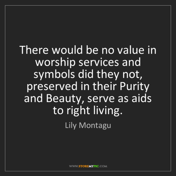Lily Montagu: There would be no value in worship services and symbols...