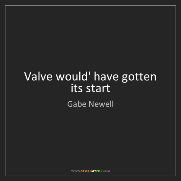 Gabe Newell: Valve would' have gotten its start