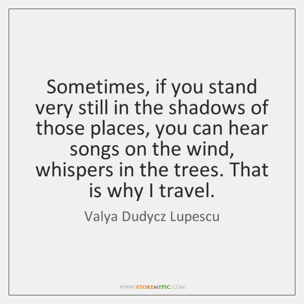 Sometimes, if you stand very still in the shadows of those places, ...