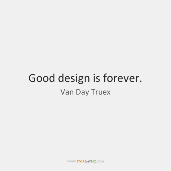 Good design is forever.