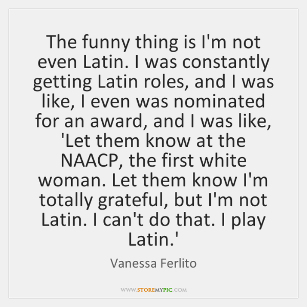 The funny thing is I'm not even Latin. I was constantly getting ...