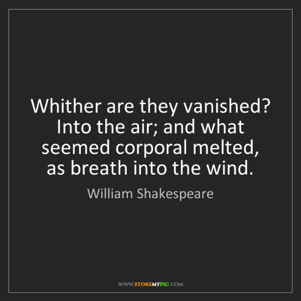 William Shakespeare: Whither are they vanished? Into the air; and what seemed...